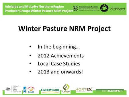 Adelaide and Mt Lofty Northern Region Producer Groups Winter Pasture NRM Project Winter Pasture NRM Project In the beginning… 2012 Achievements Local Case.