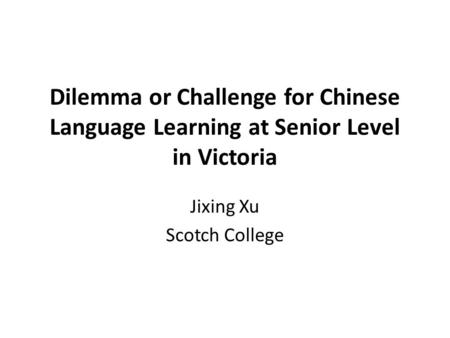 Dilemma or Challenge for Chinese Language Learning at Senior Level in Victoria Jixing Xu Scotch College.