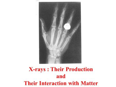 X-rays : Their Production and Their Interaction with Matter.