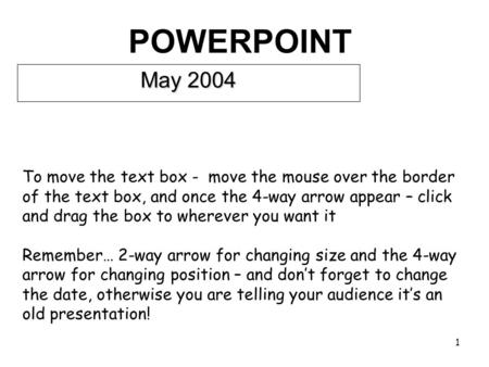 1 POWERPOINT May 2004 To move the text box - move the mouse over the border of the text box, and once the 4-way arrow appear – click and drag the box.