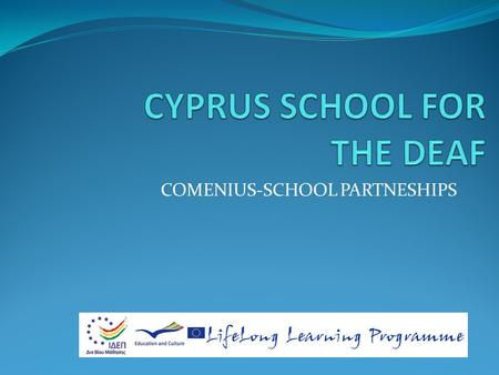 COMENIUS-SCHOOL PARTNESHIPS. CYPRUS SCHOOL FOR THE DEAF The Cyprus School For The Deaf was established in 1953 in Nicosia. It began with 22 students who.
