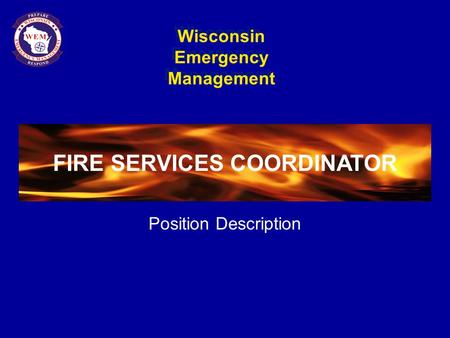 Wisconsin Emergency Management FIRE SERVICES COORDINATOR Position Description FIRE SERVICES COORDINATOR.