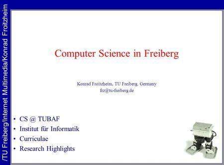 Computer Science in Freiberg Konrad Froitzheim, TU Freiberg, Germany TUBAF Institut für Informatik Curriculae Research Highlights.