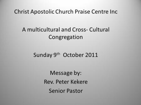 Christ Apostolic Church Praise Centre Inc A multicultural and Cross- Cultural Congregation Sunday 9 th October 2011 Message by: Rev. Peter Kekere Senior.