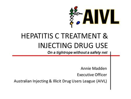 HEPATITIS C TREATMENT & INJECTING DRUG USE Annie Madden Executive Officer Australian Injecting & Illicit Drug Users League (AIVL) On a tightrope without.