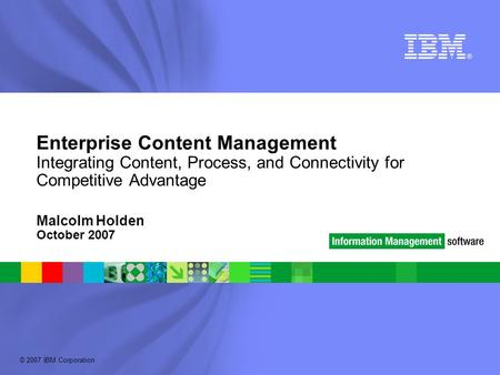 © 2007 IBM Corporation Enterprise Content Management Integrating Content, Process, and Connectivity for Competitive Advantage Malcolm Holden October 2007.