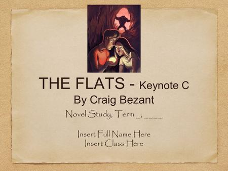 THE FLATS - Keynote C By Craig Bezant Novel Study, Term _, ____ Insert Full Name Here Insert Class Here.