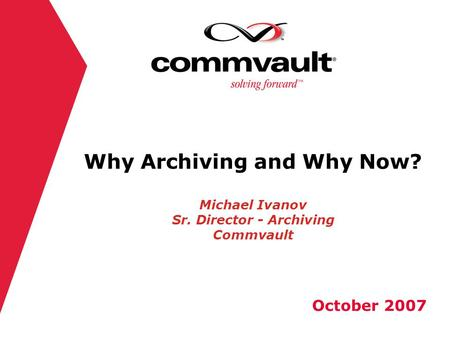 Why Archiving and Why Now? Michael Ivanov Sr. Director - Archiving Commvault October 2007.