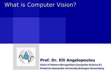 What is Computer Vision? Prof. Dr. Elli Angelopoulou Chair of Pattern Recognition (Computer Science 5) Friedrich-Alexander-University Erlangen-Nuremberg.