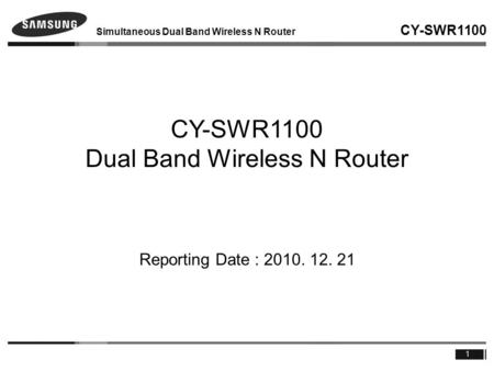 Simultaneous Dual Band Wireless N Router CY-SWR1100 1 CY-SWR1100 Dual Band Wireless N Router Reporting Date : 2010. 12. 21.