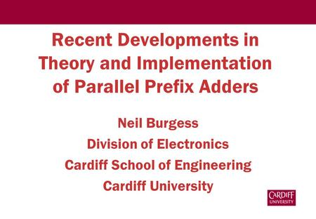 Recent Developments in Theory and Implementation of Parallel Prefix Adders Neil Burgess Division of Electronics Cardiff School of Engineering Cardiff University.