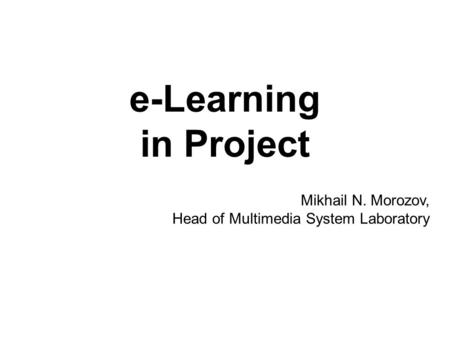 E-Learning in Project Mikhail N. Morozov, Head of Multimedia System Laboratory.