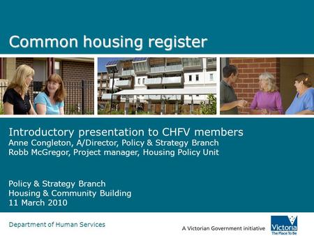 Department of Human Services Common housing register Introductory presentation to CHFV members Anne Congleton, A/Director, Policy & Strategy Branch Robb.