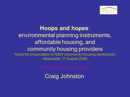 Hoops and hopes: environmental planning instruments, affordable housing, and community housing providers Notes for presentation to NSW community housing.
