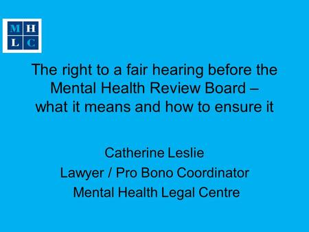 The right to a fair hearing before the Mental Health Review Board – what it means and how to ensure it Catherine Leslie Lawyer / Pro Bono Coordinator Mental.