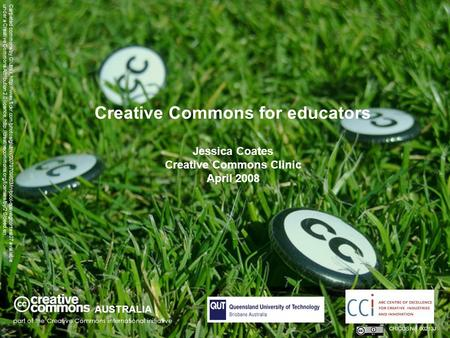 Creative Commons for educators Jessica Coates Creative Commons Clinic April 2008 AUSTRALIA part of the Creative Commons international initiative CRICOS.