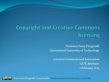 Professor Anne Fitzgerald Queensland University of Technology Creative Commons and Innovation QUT, Brisbane 1 February 2012 © 2012 Anne Fitzgerald. Licensed.