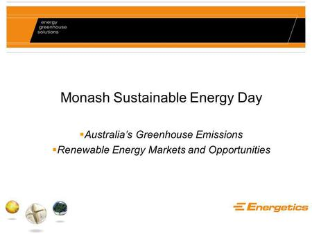 Monash Sustainable Energy Day  Australia's Greenhouse Emissions  Renewable Energy Markets and Opportunities.