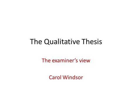 The Qualitative Thesis The examiner's view Carol Windsor.