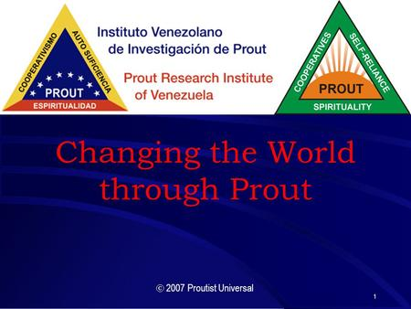 1 Changing the World through Prout  2007 Proutist Universal.