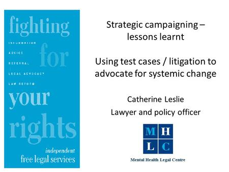 Strategic campaigning – lessons learnt Using test cases / litigation to advocate for systemic change Catherine Leslie Lawyer and policy officer.