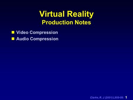 Clarke, R. J (2001) L909-09: 1 Virtual Reality Production Notes Video Compression Audio Compression.