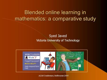 ALM Conference, Melbourne 2005 Blended online learning in mathematics: a comparative study Syed Javed Victoria University of Technology.