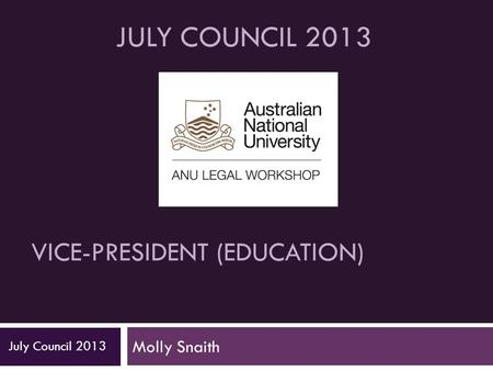 VICE-PRESIDENT (EDUCATION) Molly Snaith July Council 2013 JULY COUNCIL 2013.