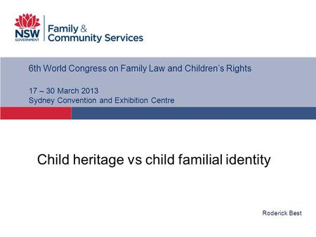 Roderick Best 6th World Congress on Family Law and Children's Rights 17 – 30 March 2013 Sydney Convention and Exhibition Centre Child heritage vs child.