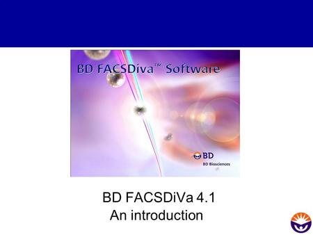 BD FACSDiVa 4.1 An introduction. FACSDiVa Software The new digital acquisition platform introduces a complete new software concept from BD The software.