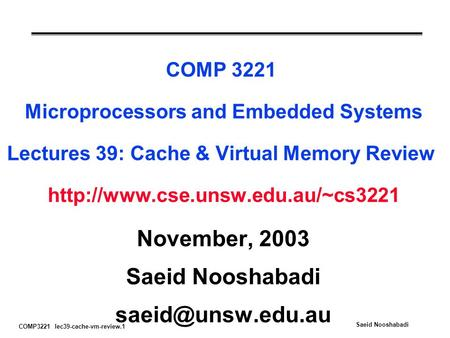 COMP3221 lec39-cache-vm-review.1 Saeid Nooshabadi COMP 3221 Microprocessors and Embedded Systems Lectures 39: Cache & Virtual Memory Review