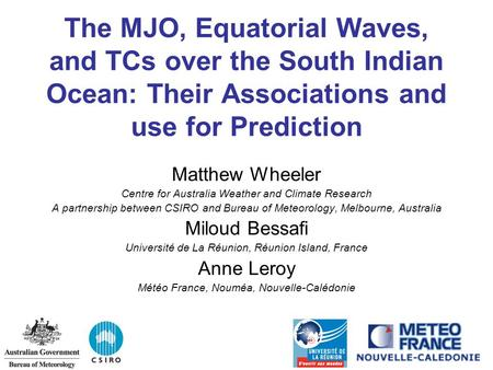 The MJO, Equatorial Waves, and TCs over the South Indian Ocean: Their Associations and use for Prediction Matthew Wheeler Centre for Australia Weather.