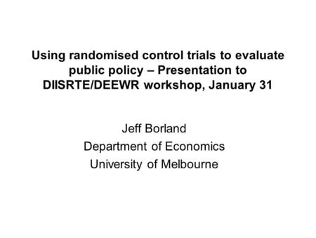 Using randomised control trials to evaluate public policy – Presentation to DIISRTE/DEEWR workshop, January 31 Jeff Borland Department of Economics University.