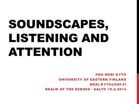 SOUNDSCAPES, LISTENING AND ATTENTION PHD MERI KYTÖ UNIVERSITY OF EASTERN FINLAND REALM OF THE SENSES / AALTO 10.2.2014.