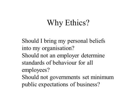 Why Ethics? Should I bring my personal beliefs into my organisation? Should not an employer determine standards of behaviour for all employees? Should.