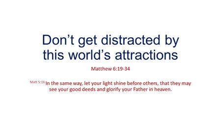 Don't get distracted by this world's attractions Matthew 6:19-34 Matt 5:16 In the same way, let your light shine before others, that they may see your.