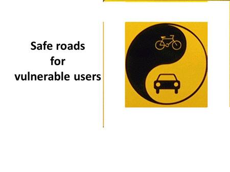 Safe roads for vulnerable users. Towards Zero Focused on cars, not on people People focus = is it safe for vulnerable road users? People are afraid.