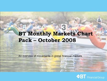 BT Monthly Markets Chart Pack – October 2008 An overview of movements in global financial markets.