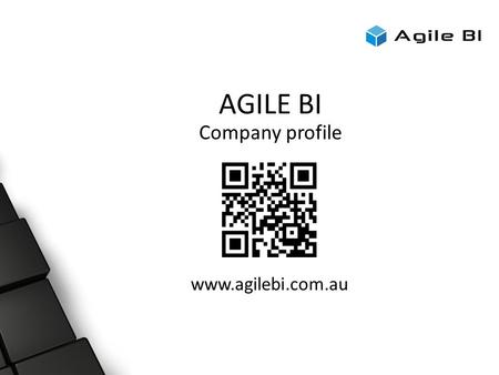 AGILE BI Company profile www.agilebi.com.au. Today's Format ● Registration ● Presentation 1 ● Demonstration 1 ● Break ● Demonstration 2 ● Q & A.