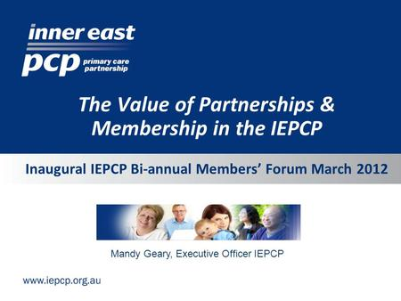 Inaugural IEPCP Bi-annual Members' Forum March 2012 The Value of Partnerships & Membership in the IEPCP Mandy Geary, Executive Officer IEPCP.