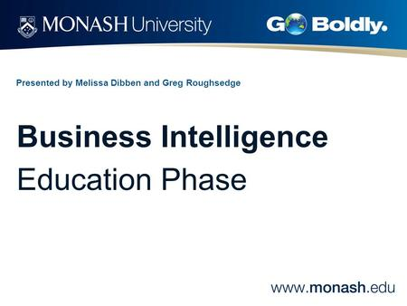 Presented by Melissa Dibben and Greg Roughsedge Business Intelligence Education Phase.