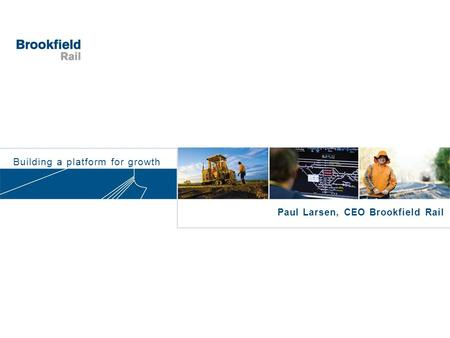 Building a platform for growth Paul Larsen, CEO Brookfield Rail.