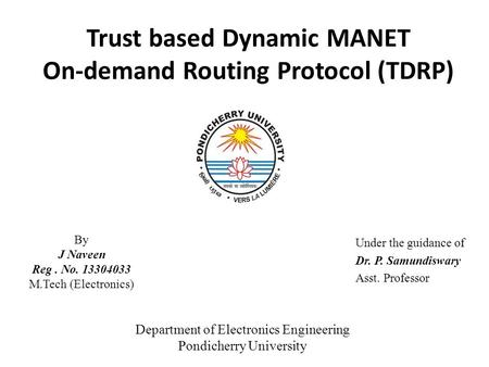Trust based Dynamic MANET On-demand Routing Protocol (TDRP) Under the guidance of Dr. P. Samundiswary Asst. Professor By J Naveen Reg. No. 13304033 M.Tech.