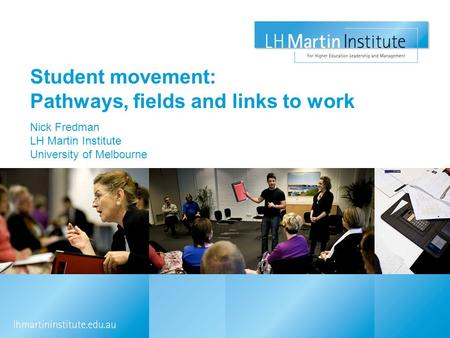 Student movement: Pathways, fields and links to work Nick Fredman LH Martin Institute University of Melbourne.