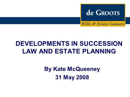 DEVELOPMENTS IN SUCCESSION LAW AND ESTATE PLANNING By Kate McQueeney 31 May 2008.