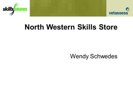 North Western Skills Store Wendy Schwedes. Skills Stores Vic Government Initiative 5 Skills Stores: –North Western Melbourne –South Eastern Melbourne.