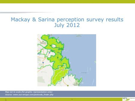 1 Map not to scale (for graphic representation only) Source: www.aus-emaps.com/postcode_finder.php Mackay & Sarina perception survey results July 2012.