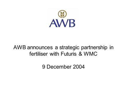 AWB announces a strategic partnership in fertiliser with Futuris & WMC 9 December 2004.