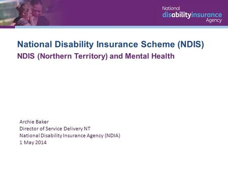 National Disability Insurance Scheme (NDIS) NDIS (Northern Territory) and Mental Health Archie Baker Director of Service Delivery NT National Disability.