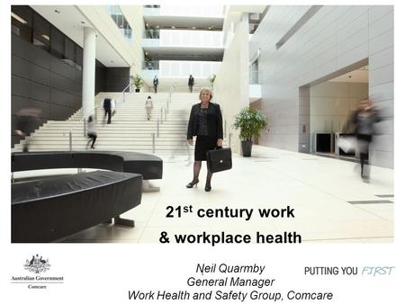 1 21 st century work & workplace health Neil Quarmby General Manager Work Health and Safety Group, Comcare.